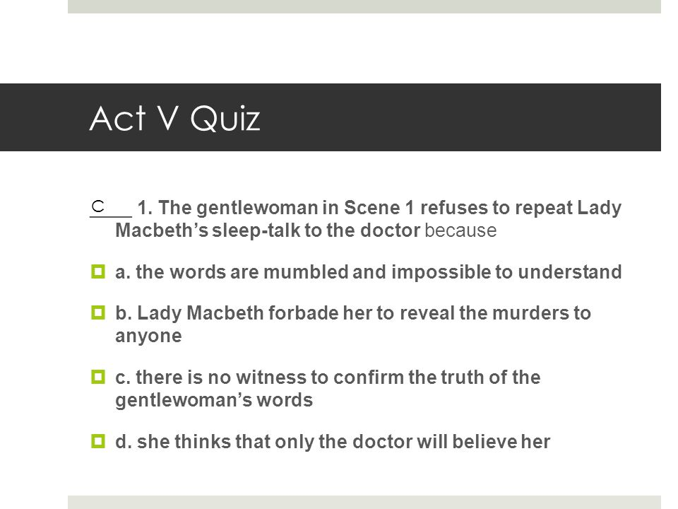 Act V Quiz ____ 1. The gentlewoman in Scene 1 refuses to repeat Lady Macbeth's sleep-talk to the doctor because.