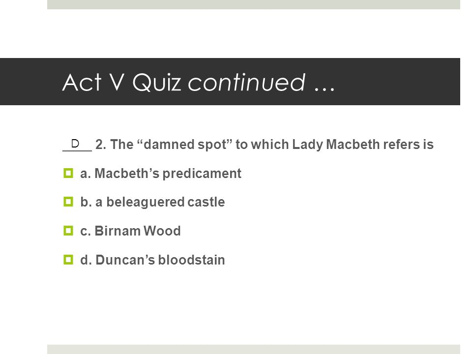 Act V Quiz continued … ____ 2. The damned spot to which Lady Macbeth refers is. a. Macbeth's predicament.
