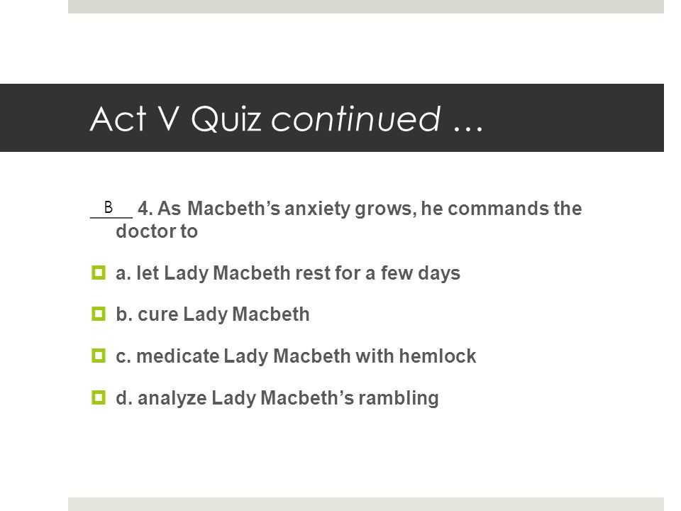 Act V Quiz continued … ____ 4. As Macbeth's anxiety grows, he commands the doctor to. a. let Lady Macbeth rest for a few days.