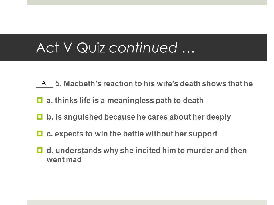 Act V Quiz continued … ____ 5. Macbeth's reaction to his wife's death shows that he. a. thinks life is a meaningless path to death.