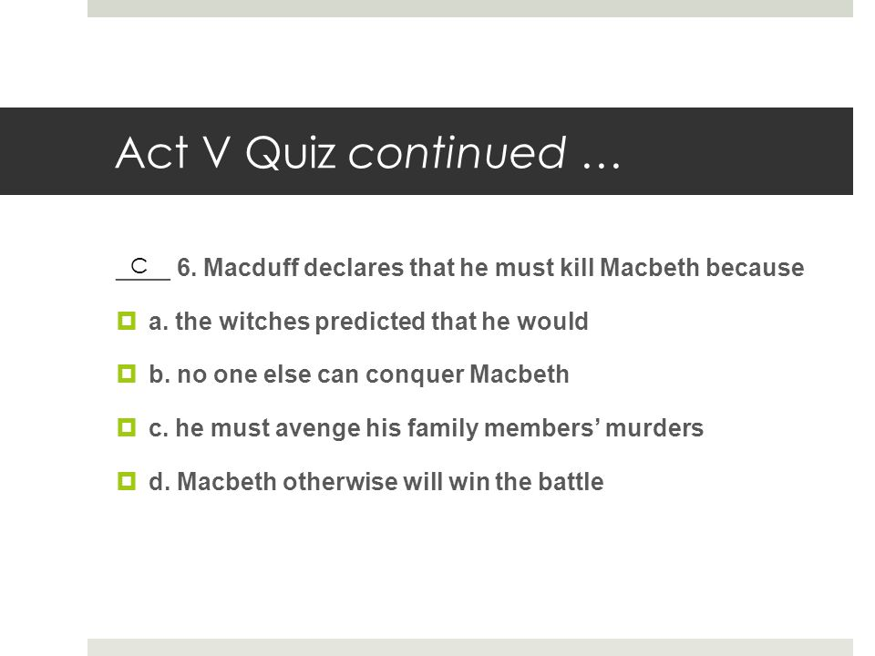 Act V Quiz continued … ____ 6. Macduff declares that he must kill Macbeth because. a. the witches predicted that he would.