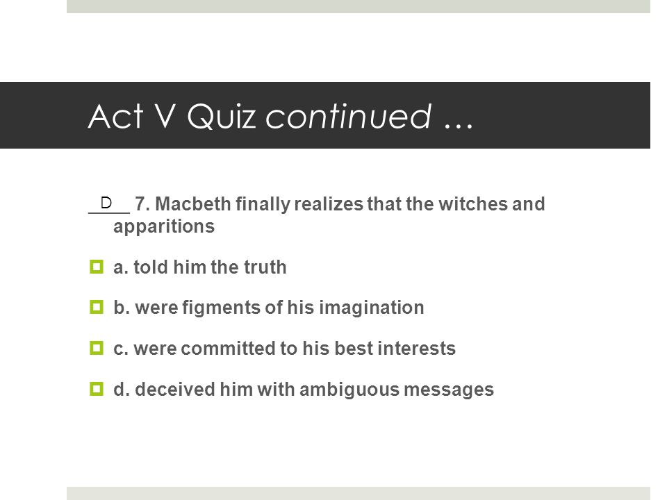 Act V Quiz continued … ____ 7. Macbeth finally realizes that the witches and apparitions. a. told him the truth.