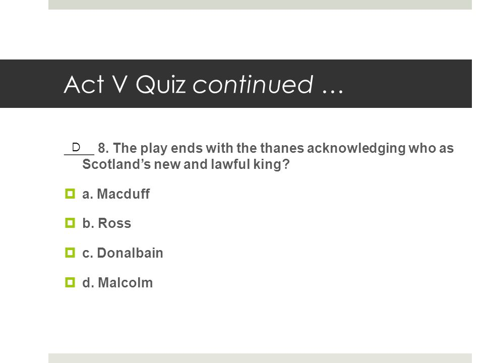 Act V Quiz continued … ____ 8. The play ends with the thanes acknowledging who as Scotland's new and lawful king