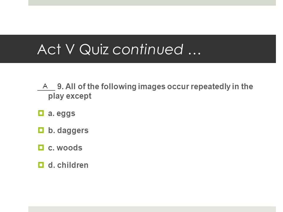 Act V Quiz continued … ____ 9. All of the following images occur repeatedly in the play except. a. eggs.