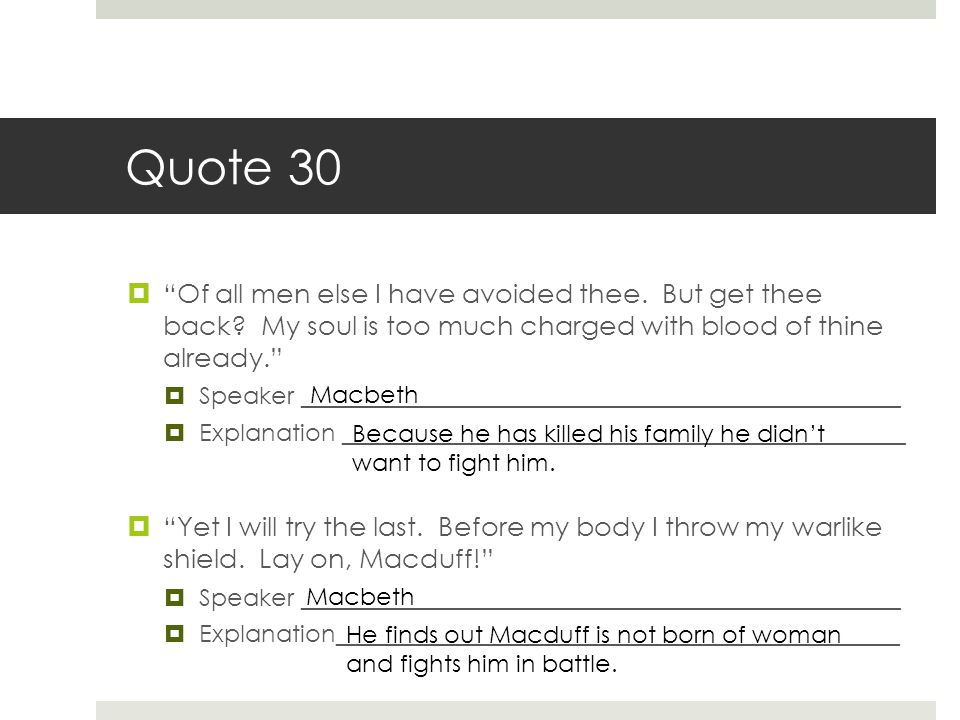 Quote 30 Of all men else I have avoided thee. But get thee back My soul is too much charged with blood of thine already.