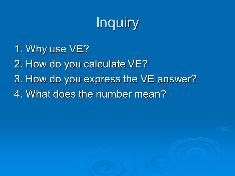 Inquiry 1. Why use VE 2. How do you calculate VE