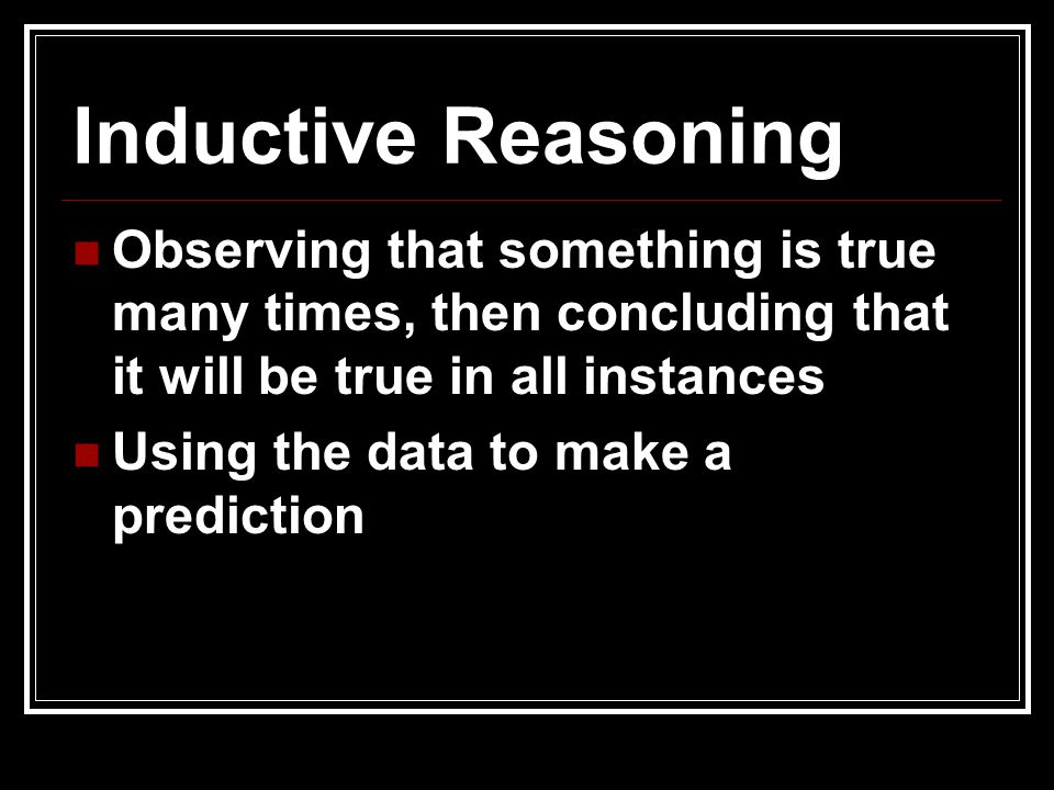 Inductive Reasoning Observing that something is true many times, then concluding that it will be true in all instances.