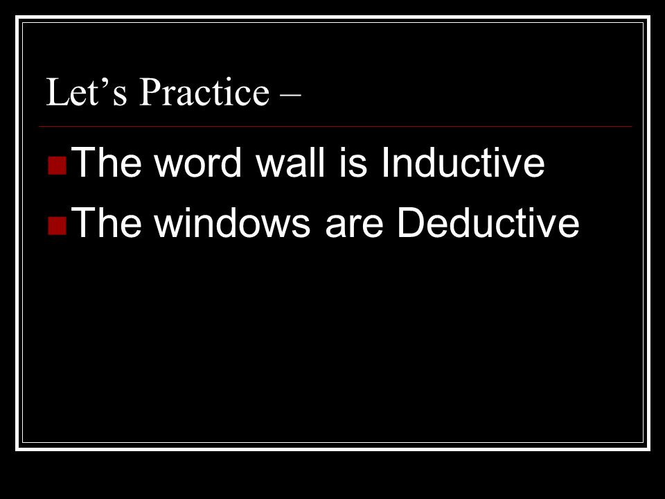 The word wall is Inductive The windows are Deductive