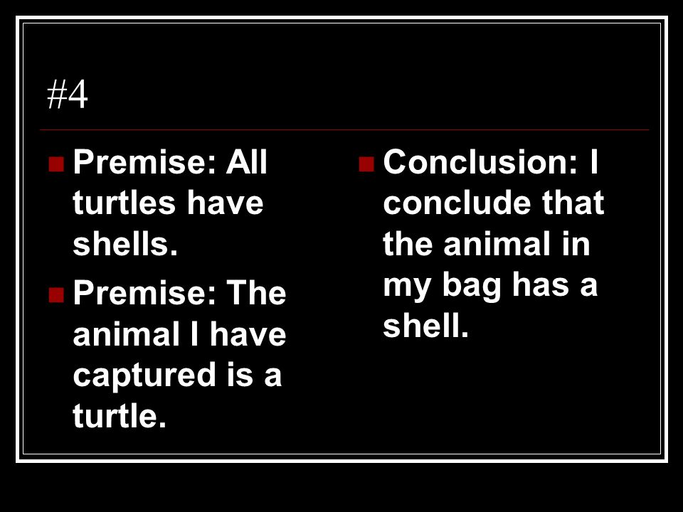 #4 Premise: All turtles have shells.