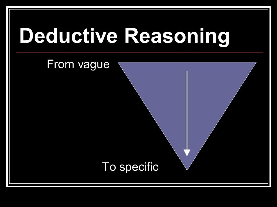 Deductive Reasoning From vague To specific