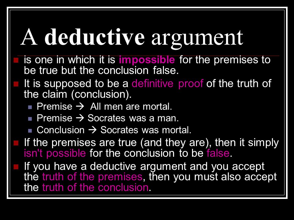 A deductive argument is one in which it is impossible for the premises to be true but the conclusion false.