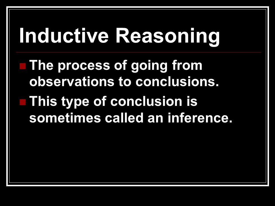 Inductive Reasoning The process of going from observations to conclusions.