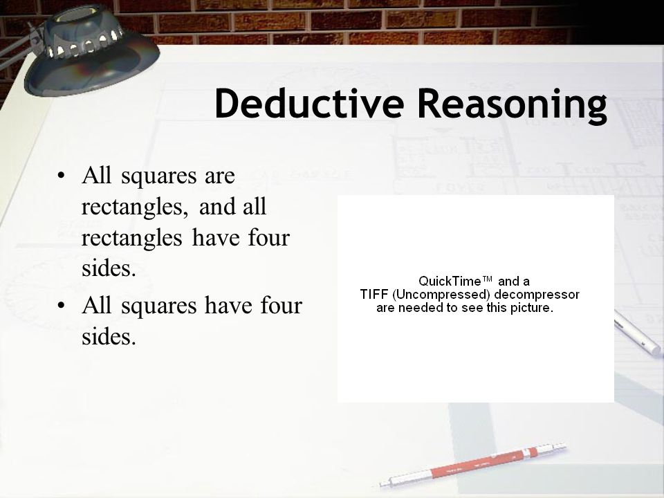 Deductive Reasoning All squares are rectangles, and all rectangles have four sides.