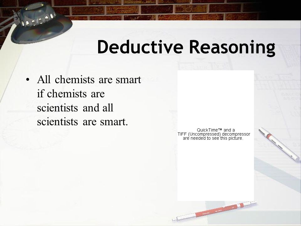 Deductive Reasoning All chemists are smart if chemists are scientists and all scientists are smart.