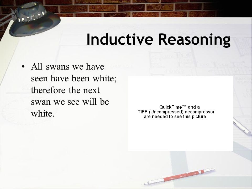 Inductive Reasoning All swans we have seen have been white; therefore the next swan we see will be white.