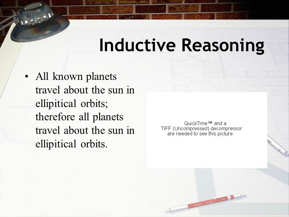 Inductive Reasoning All known planets travel about the sun in ellipitical orbits; therefore all planets travel about the sun in ellipitical orbits.