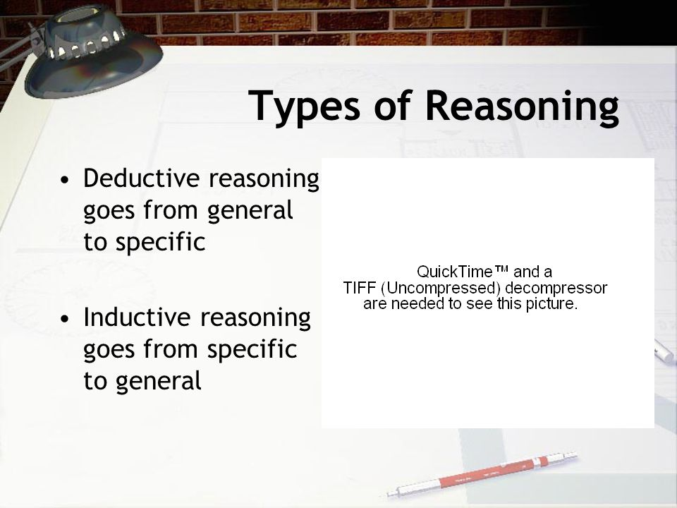 Types of Reasoning Deductive reasoning goes from general to specific