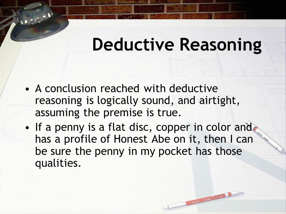 Deductive Reasoning A conclusion reached with deductive reasoning is logically sound, and airtight, assuming the premise is true.