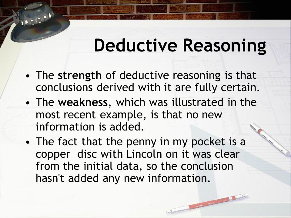 Deductive Reasoning The strength of deductive reasoning is that conclusions derived with it are fully certain.