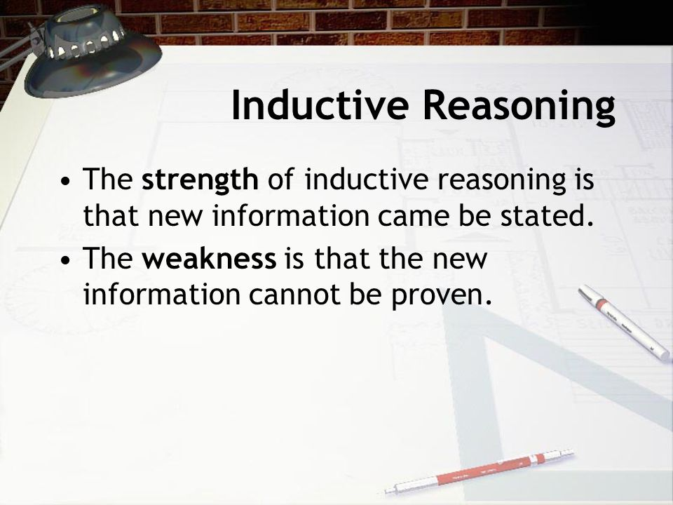 Inductive Reasoning The strength of inductive reasoning is that new information came be stated.