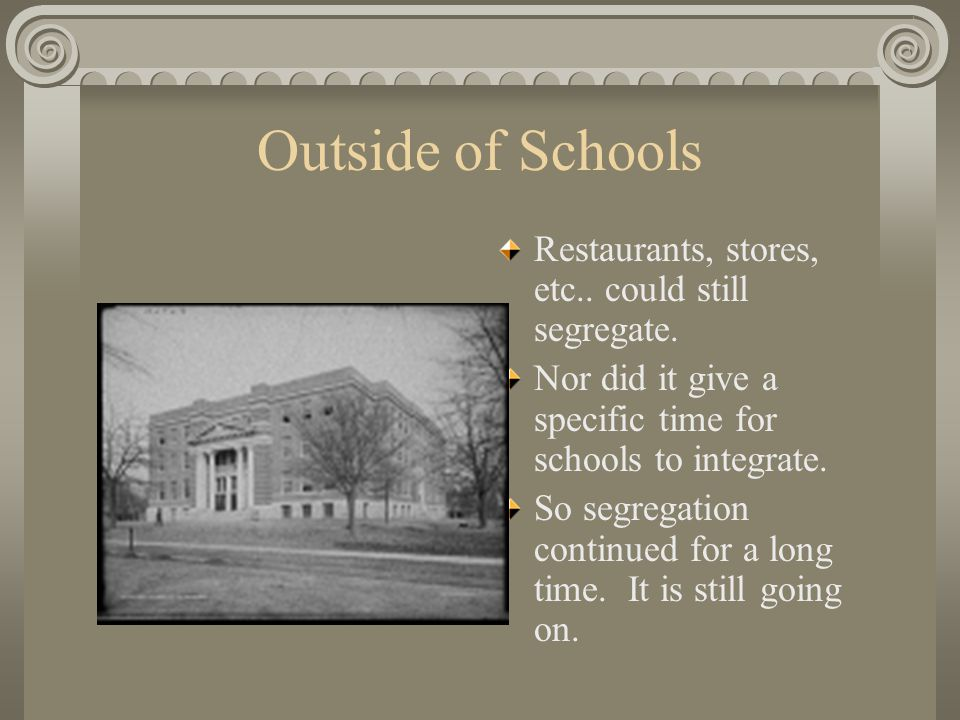 Outside of Schools Restaurants, stores, etc.. could still segregate.