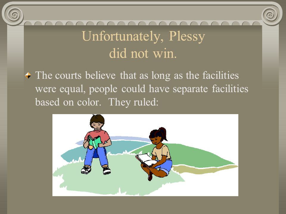 Unfortunately, Plessy did not win.