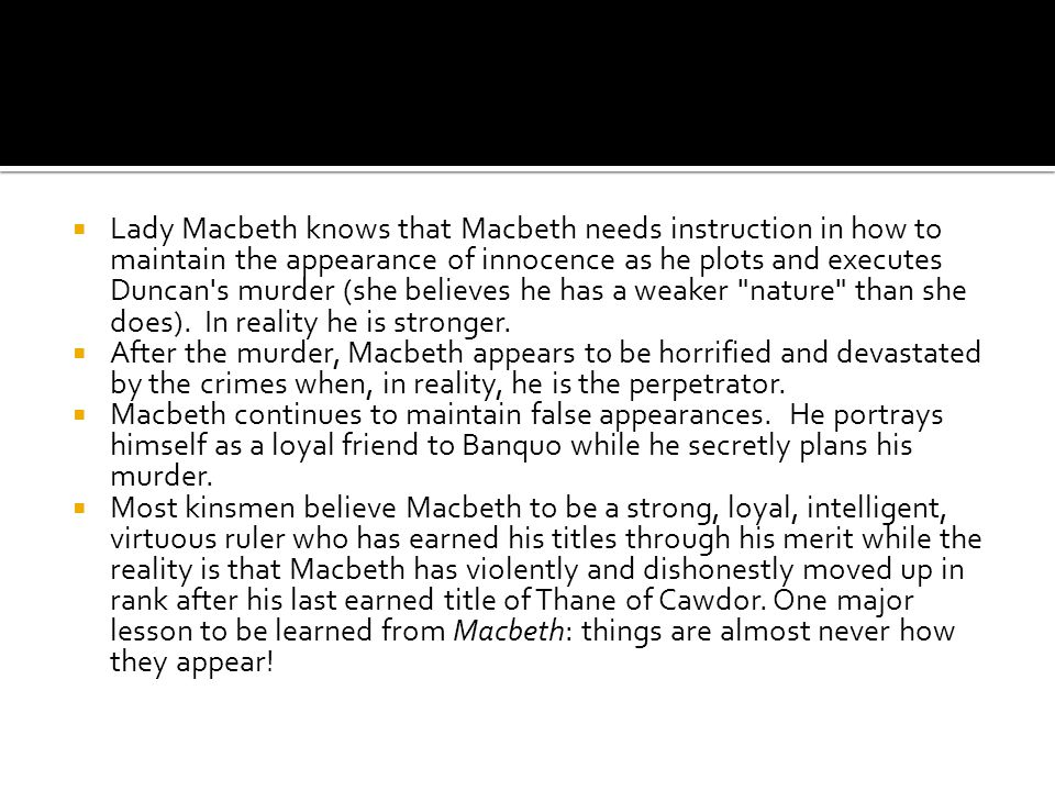 Lady Macbeth knows that Macbeth needs instruction in how to maintain the appearance of innocence as he plots and executes Duncan s murder (she believes he has a weaker nature than she does). In reality he is stronger.