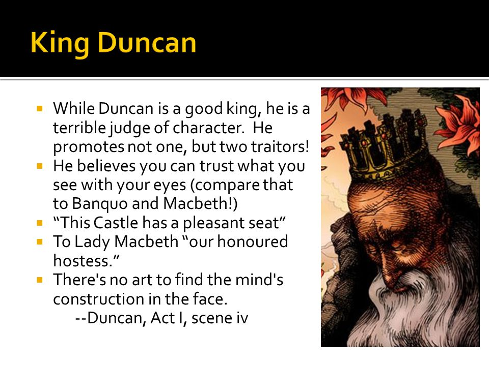 King Duncan While Duncan is a good king, he is a terrible judge of character. He promotes not one, but two traitors!