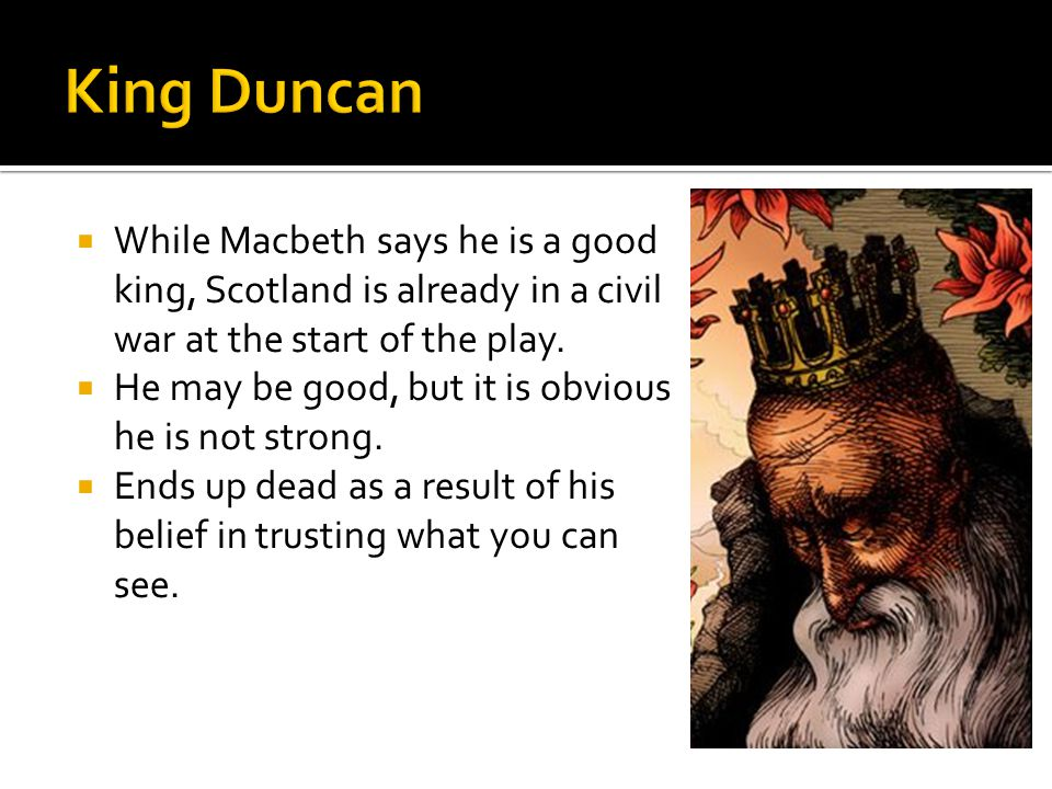 King Duncan While Macbeth says he is a good king, Scotland is already in a civil war at the start of the play.