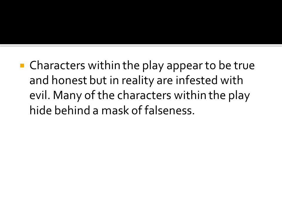 Characters within the play appear to be true and honest but in reality are infested with evil.
