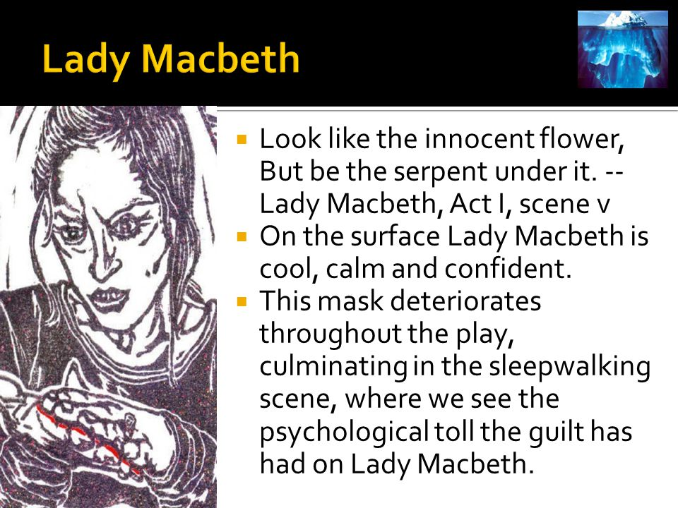 Lady Macbeth Look like the innocent flower, But be the serpent under it. --Lady Macbeth, Act I, scene v.