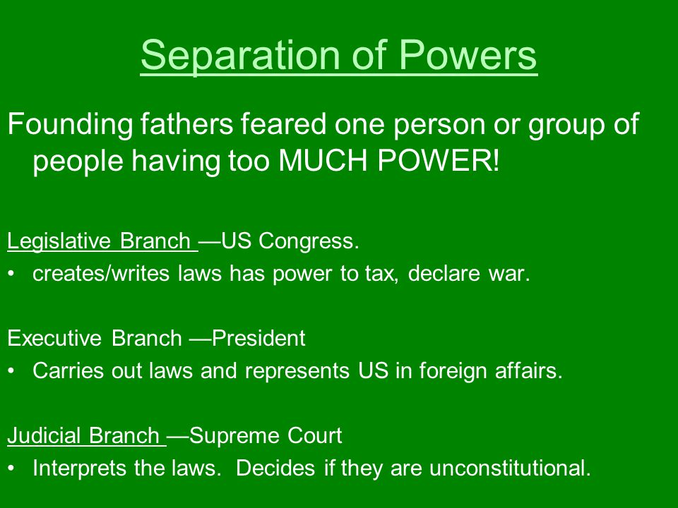 Separation of Powers Founding fathers feared one person or group of people having too MUCH POWER! Legislative Branch —US Congress.