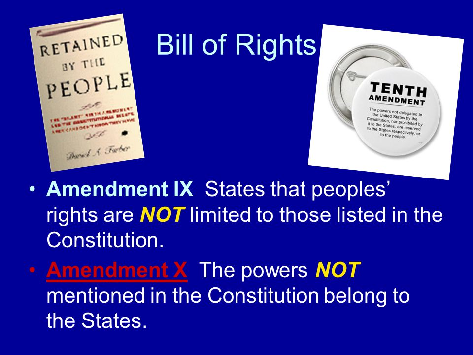 Bill of Rights Amendment IX States that peoples' rights are NOT limited to those listed in the Constitution.