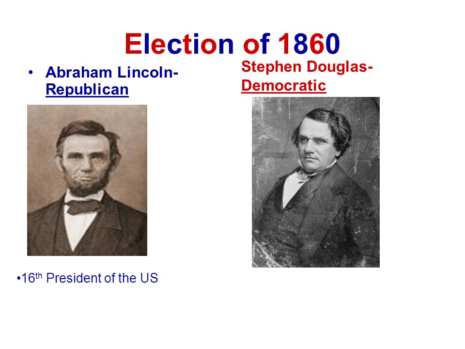 Election of 1860 Stephen Douglas-Democratic Abraham Lincoln-Republican