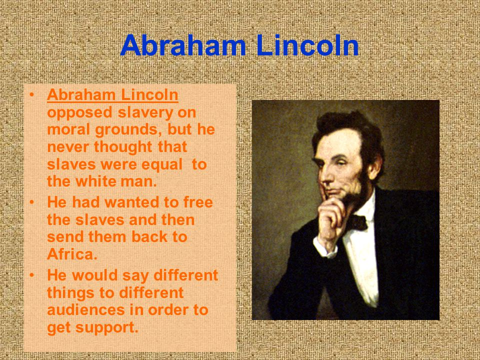 Abraham Lincoln Abraham Lincoln opposed slavery on moral grounds, but he never thought that slaves were equal to the white man.