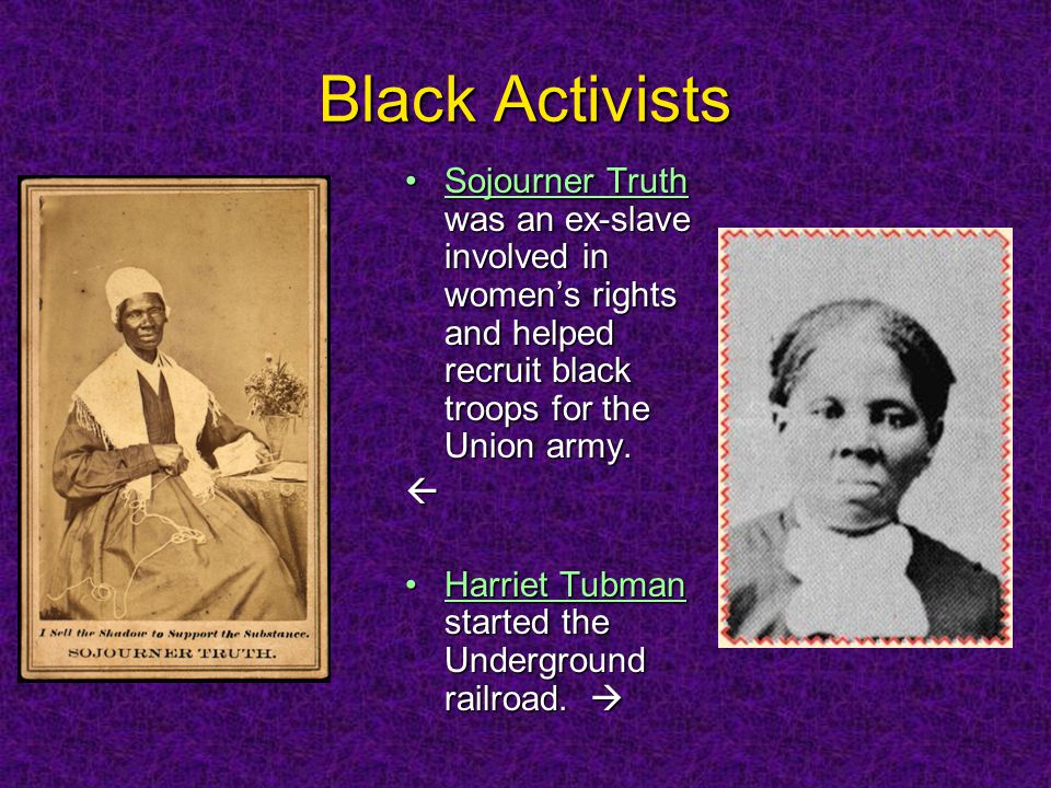 Black Activists Sojourner Truth was an ex-slave involved in women's rights and helped recruit black troops for the Union army.