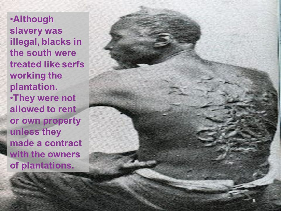 Although slavery was illegal, blacks in the south were treated like serfs working the plantation.