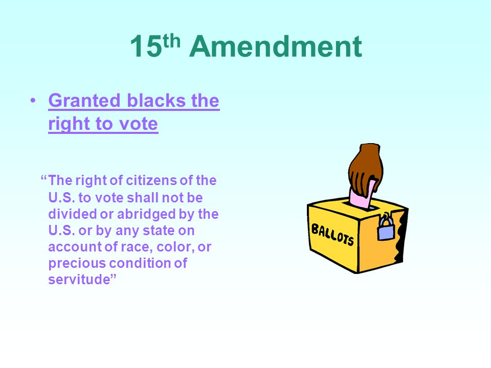 15th Amendment Granted blacks the right to vote