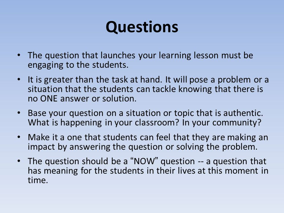 Questions The question that launches your learning lesson must be engaging to the students.