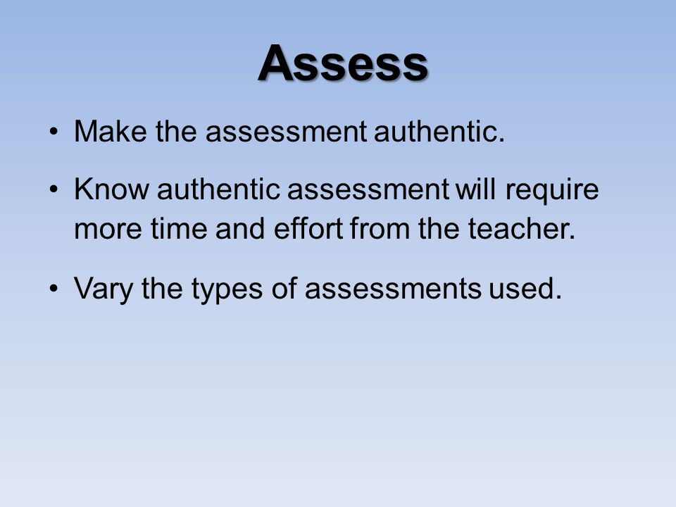 Assess Make the assessment authentic.
