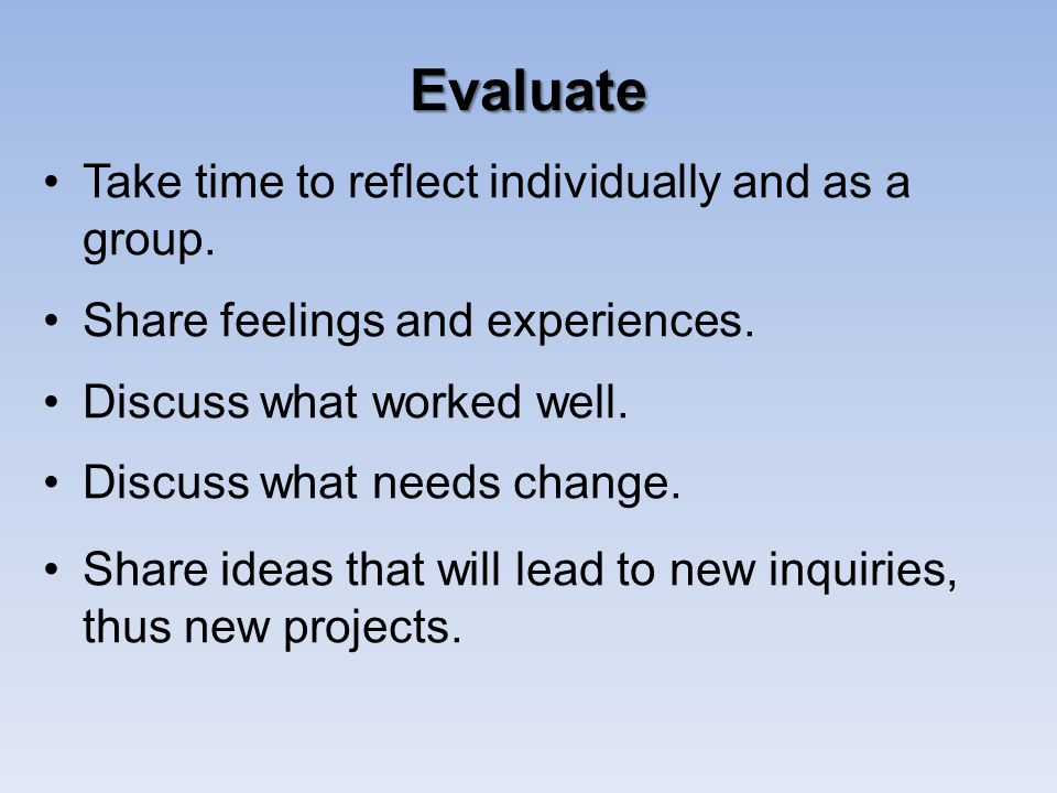 Evaluate Take time to reflect individually and as a group.
