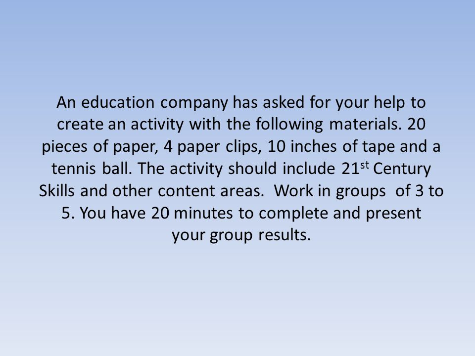 An education company has asked for your help to create an activity with the following materials. 20 pieces of paper, 4 paper clips, 10 inches of tape and a tennis ball. The activity should include 21st Century Skills and other content areas. Work in groups of 3 to 5. You have 20 minutes to complete and present
