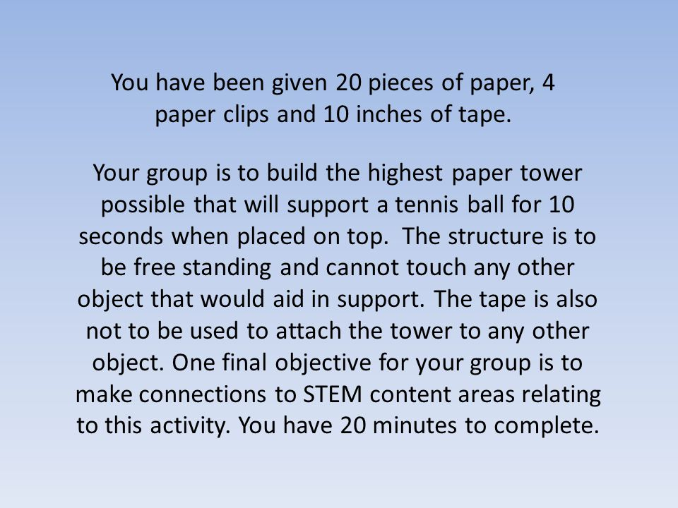 You have been given 20 pieces of paper, 4 paper clips and 10 inches of tape.