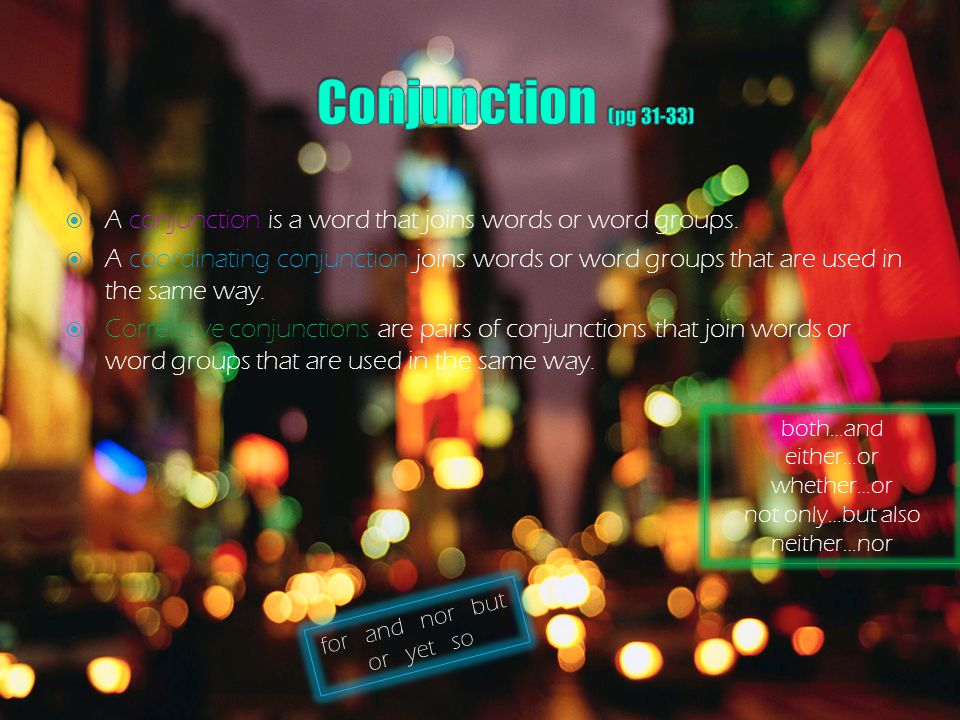 Conjunction (pg 31-33) A conjunction is a word that joins words or word groups.