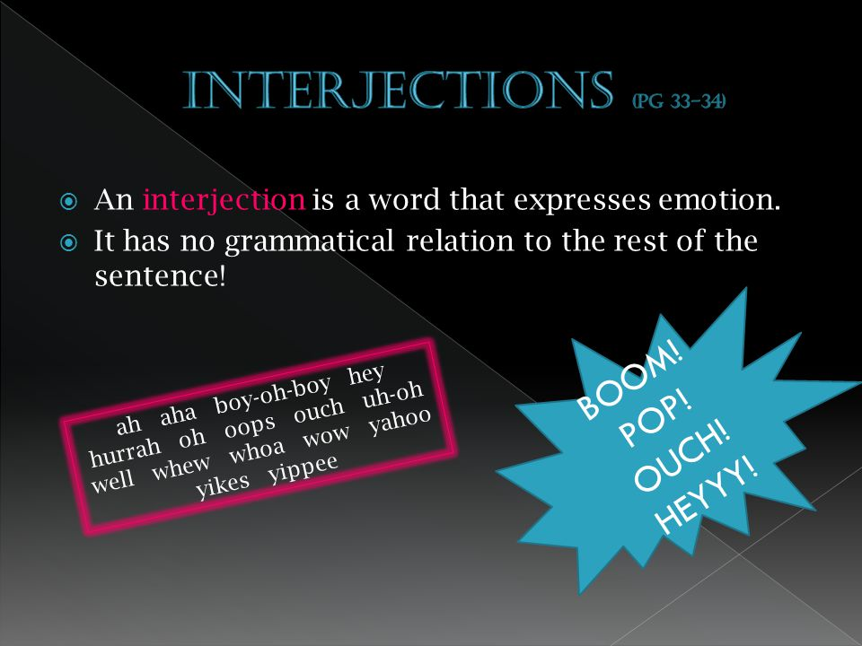 Interjections (pg 33-34) BOOM! POP! OUCH! HEYYY!