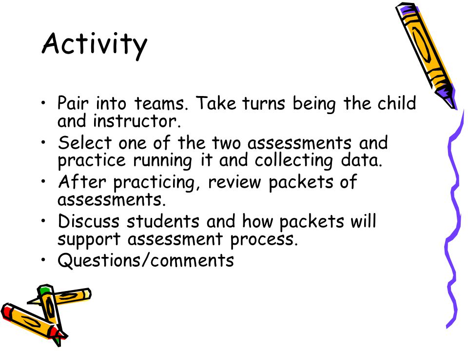 Activity Pair into teams. Take turns being the child and instructor.
