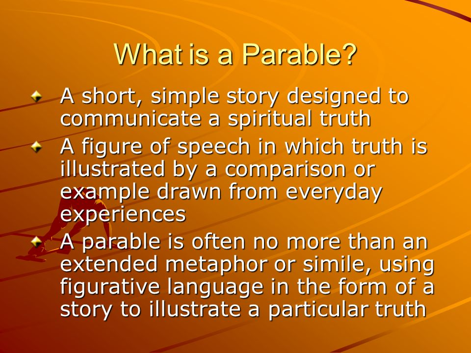 What is a Parable A short, simple story designed to communicate a spiritual truth.