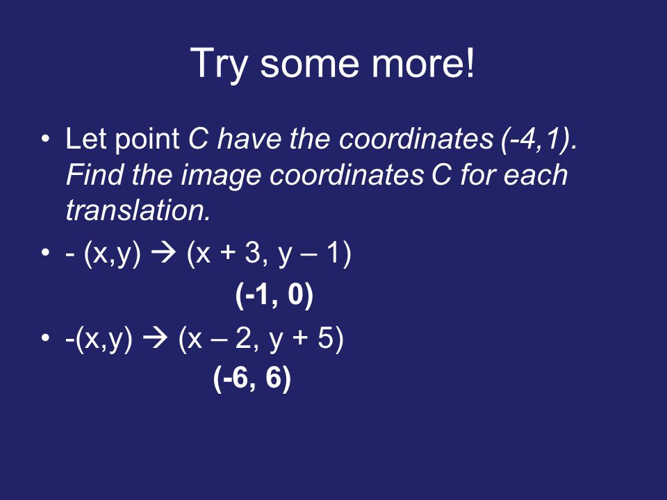 Try some more! Let point C have the coordinates (-4,1). Find the image coordinates C for each translation.