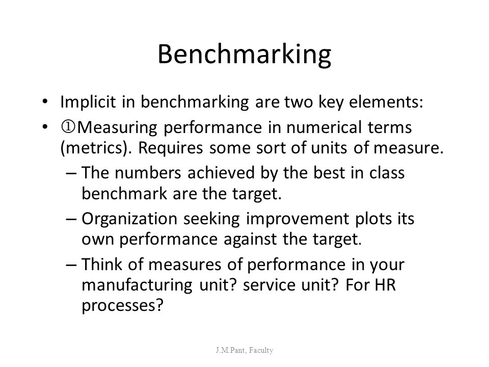 Benchmarking Implicit in benchmarking are two key elements: