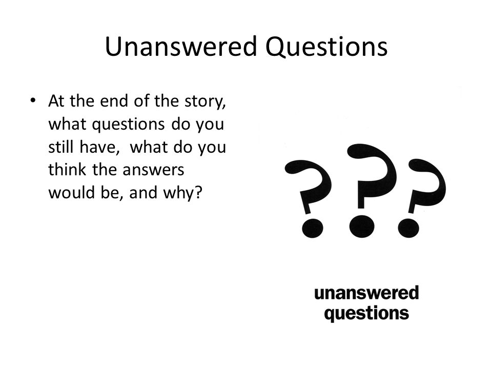 Unanswered Questions At the end of the story, what questions do you still have, what do you think the answers would be, and why